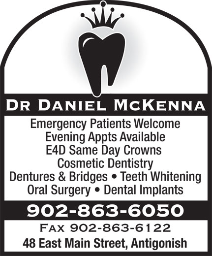 Dr Daniel J McKenna (902-863-6050) - Annonce illustrée======= - Emergency Patients Welcome Dr Daniel McKenna Evening Appts Available E4D Same Day Crowns Cosmetic Dentistry Dentures & Bridges   Teeth Whitening Oral Surgery   Dental Implants 902-863-6050 Fax 902-863-6122 48 East Main Street, Antigonish