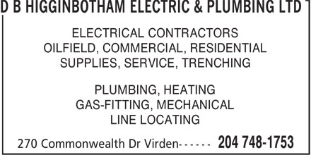 D B Higginbotham Electric & Plumbing Ltd (204-748-1753) - Display Ad - D B HIGGINBOTHAM ELECTRIC & PLUMBING LTD ELECTRICAL CONTRACTORS OILFIELD, COMMERCIAL, RESIDENTIAL SUPPLIES, SERVICE, TRENCHING PLUMBING, HEATING GAS-FITTING, MECHANICAL LINE LOCATING
