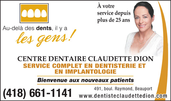 Centre Dentaire Claudette Dion (418-661-1141) - Annonce illustrée======= - À votre (418) 661-1141 www.dentisteclaudettedion.co service depuis plus de 25 ans CENTRE DENTAIRE CLAUDETTE DION SERVICE COMPLET EN DENTISTERIE ET EN IMPLANTOLOGIE Bienvenue aux nouveaux patients 491,boul.Raymond,Beauport