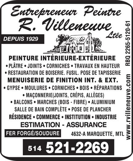 Entrepreneur Peintre R Villeneuve Ltée (Depuis 1929) (514-521-2269) - Display Ad - PEINTURE INTÉRIEURE-EXTÉRIEURE PLÂTRE   JOINTS   CORNICHES   TRAVAUX EN HAUTEUR RESTAURATION DE BOISERIE. FUSIL. POSE DE TAPISSERIE MENUISERIE DE FINITION INT. & EXT. GYPSE   MOULURES   CORNICHES   BOIS   RÉPARATIONS MAÇONNERIE(JOINTS, CRÉPIS, ALLÈGES) BALCONS   MARCHES (BOIS - FIBRE)   ALUMINIUM SALLE DE BAIN COMPLÈTE   POSE DE PLANCHER RÉSIDENCE COMMERCE INSTITUTION INDUSTRIE ESTIMATION - ASSURANCE FER FORGÉ/SOUDURE 4632-A MARQUETTE, MTL 514 DEPUIS 1929 PEINTURE INTÉRIEURE-EXTÉRIEURE PLÂTRE   JOINTS   CORNICHES   TRAVAUX EN HAUTEUR RESTAURATION DE BOISERIE. FUSIL. POSE DE TAPISSERIE MENUISERIE DE FINITION INT. & EXT. GYPSE   MOULURES   CORNICHES   BOIS   RÉPARATIONS MAÇONNERIE(JOINTS, CRÉPIS, ALLÈGES) BALCONS   MARCHES (BOIS - FIBRE)   ALUMINIUM SALLE DE BAIN COMPLÈTE   POSE DE PLANCHER RÉSIDENCE COMMERCE INSTITUTION INDUSTRIE ESTIMATION - ASSURANCE FER FORGÉ/SOUDURE 4632-A MARQUETTE, MTL 514 DEPUIS 1929
