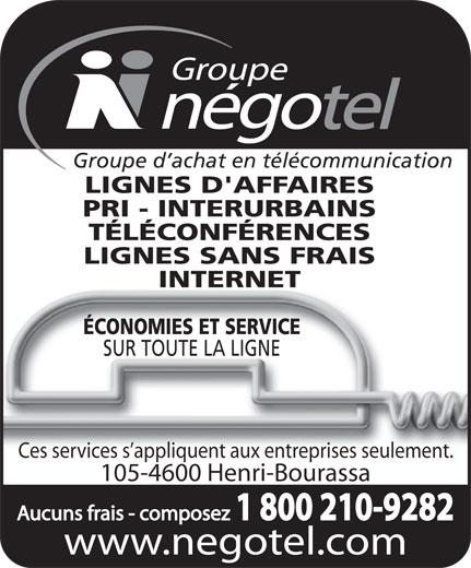 Groupe Négotel Inc (418-622-7406) - Annonce illustrée======= - Groupe d achat en télécommunication LIGNES D'AFFAIRES PRI - INTERURBAINS TÉLÉCONFÉRENCES LIGNES SANS FRAIS INTERNET ÉCONOMIES ET SERVICE SUR TOUTE LA LIGNE Ces services s appliquent aux entreprises seulement. 105-4600 Henri-Bourassa Aucuns frais - composez 1 800 210-9282 www.negotel.com