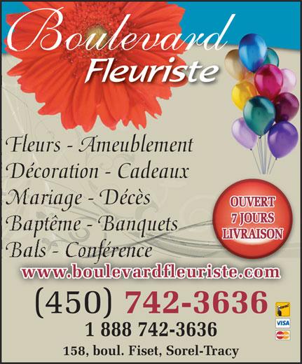 Fleuriste Boulevard (450-742-3636) - Annonce illustrée======= - oulevard Fleurs - Ameublement Décoration - Cadeaux Mariage - Décès OUVERT 7 JOURS Baptême - Banquets LIVRAISON www.boulevardfleuriste.com (450) 742-3636 (450) 7423636 1 888 742-3636 158, boul. Fiset, Sorel-Tracy