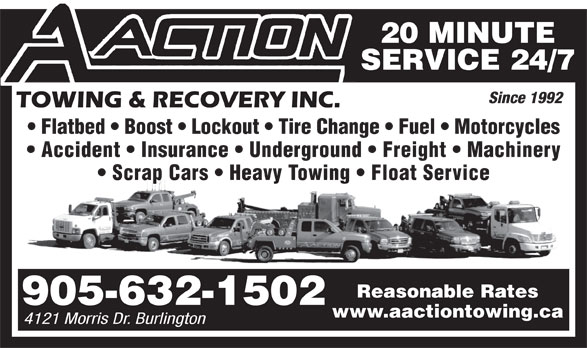 A Action Towing & Recovery (905-632-1502) - Display Ad - 20 MINUTE SERVICE 24/7 Since 1992 Flatbed   Boost   Lockout   Tire Change   Fuel   Motorcycles Accident   Insurance   Underground   Freight   Machinery Scrap Cars   Heavy Towing   Float Service Reasonable Rates 905-632-1502 www.aactiontowing.ca 4121 Morris Dr. Burlington 20 MINUTE SERVICE 24/7 Since 1992 Flatbed   Boost   Lockout   Tire Change   Fuel   Motorcycles Accident   Insurance   Underground   Freight   Machinery Scrap Cars   Heavy Towing   Float Service Reasonable Rates 905-632-1502 www.aactiontowing.ca 4121 Morris Dr. Burlington