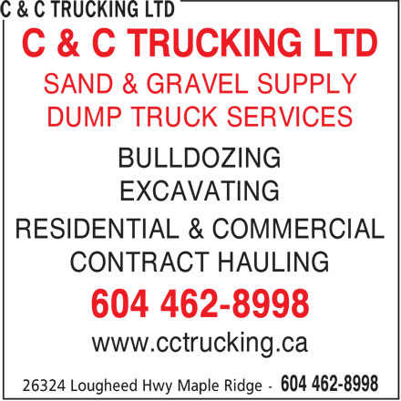 C & C Trucking Ltd (604-462-8998) - Display Ad - C & C TRUCKING LTD DUMP TRUCK SERVICES BULLDOZING EXCAVATING RESIDENTIAL & COMMERCIAL CONTRACT HAULING 604 462-8998 www.cctrucking.ca SAND & GRAVEL SUPPLY