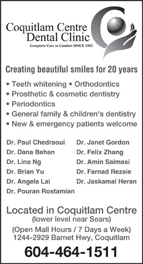 Coquitlam Centre Dental Clinic (604-464-1511) - Annonce illustrée======= - Creating beautiful smiles for 20 years Teeth whitening   Orthodontics Prosthetic & cosmetic dentistry Periodontics General family & children's dentistry New & emergency patients welcome Dr. Paul Chedraoui Dr. Janet Gordon Dr. Dana Behan Dr. Felix Zhang Dr. Lina Ng Dr. Amin Salmasi Dr. Brian Yu Dr. Farnad Rezaie Dr. Angela Lai Dr. Jaskamal Heran Dr. Pouran Rostamian Located in Coquitlam Centre (lower level near Sears) (Open Mall Hours / 7 Days a Week) 1244-2929 Barnet Hwy, Coquitlam 604-464-1511