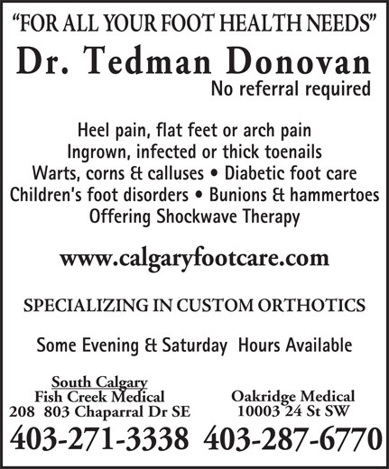 Dr  Donovan Tedman (403-271-3338) - Display Ad - No referral required Heel pain, flat feet or arch pain Ingrown, infected or thick toenails Warts, corns & calluses   Diabetic foot care Children s foot disorders   Bunions & hammertoes Offering Shockwave Therapy www.calgaryfootcare.com Some Evening & Saturday  Hours Available South Calgary Fish Creek Medical 10003 24 St SW 208  803 Chaparral Dr SE 403-271-3338 403-287-6770 Oakridge Medical 403-271-3338 Ingrown, infected or thick toenails Warts, corns & calluses   Diabetic foot care Children s foot disorders   Bunions & hammertoes Offering Shockwave Therapy www.calgaryfootcare.com Some Evening & Saturday  Hours Available South Calgary Fish Creek Medical 10003 24 St SW 208  803 Chaparral Dr SE No referral required Heel pain, flat feet or arch pain 403-287-6770 Oakridge Medical Dr. Tedman Donovan Dr. Tedman Donovan