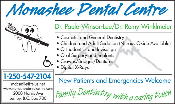 Monashee Dental Centre (250-547-2104) - Annonce illustrée======= - Dr. Paula Winsor-Lee/Dr. Remy Winklmeier Cosmetic and General Dentistry Children and Adult Sedation (Nitrous Oxide Available) Orthodontics and Invisalign Oral Surgery and Implants Crowns/Bridges/Dentures Digital X-Rays 1-250-547-2104 New Patients and Emergencies Welcome www.monasheedentalcentre.com 2000 Norris Ave Lumby, B.C. Box 700