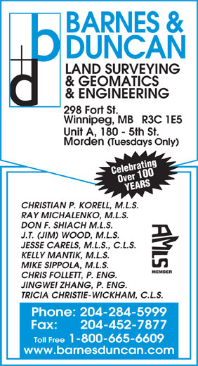 Barnes & Duncan Land Surveying & Engineering (204-284-5999) - Annonce illustrée======= - BARNES & DUNCAN LAND SURVEYING & GEOMATICS & ENGINEERING 298 Fort St. Winnipeg, MB   R3C 1E5 Unit A, 180 - 5th St. Morden (Tuesdays Only) Celebrating Over 100 YEARS CHRISTIAN P. KORELL, M.L.S. RAY MICHALENKO, M.L.S. DON F. SHIACH M.L.S. J.T. (JIM) WOOD, M.L.S. JESSE CARELS, M.L.S., C.L.S. KELLY MANTIK, M.L.S. MIKE SIPPOLA, M.L.S. MEMBER CHRIS FOLLETT, P. ENG. JINGWEI ZHANG, P. ENG. TRICIA CHRISTIE-WICKHAM, C.L.S. Phone: 204-284-5999 Fax:      204-452-7877 Toll Free 1-800-665-6609 www.barnesduncan.com BARNES & DUNCAN LAND SURVEYING & GEOMATICS & ENGINEERING 298 Fort St. Winnipeg, MB   R3C 1E5 Unit A, 180 - 5th St. Morden (Tuesdays Only) Celebrating Over 100 YEARS CHRISTIAN P. KORELL, M.L.S. RAY MICHALENKO, M.L.S. DON F. SHIACH M.L.S. J.T. (JIM) WOOD, M.L.S. JESSE CARELS, M.L.S., C.L.S. KELLY MANTIK, M.L.S. MIKE SIPPOLA, M.L.S. MEMBER CHRIS FOLLETT, P. ENG. JINGWEI ZHANG, P. ENG. TRICIA CHRISTIE-WICKHAM, C.L.S. Fax:      204-452-7877 Toll Free 1-800-665-6609 www.barnesduncan.com Phone: 204-284-5999