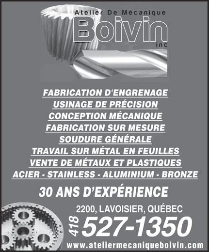 Atelier de Mécanique Boivin Inc (418-527-1350) - Annonce illustrée======= - FABRICATION D'ENGRENAGE USINAGE DE PRÉCISION CONCEPTION MÉCANIQUE FABRICATION SUR MESURE SOUDURE GÉNÉRALE TRAVAIL SUR MÉTAL EN FEUILLES VENTE DE MÉTAUX ET PLASTIQUES ACIER - STAINLESS - ALUMINIUM - BRONZE 30 ANS D EXPÉRIENCE 2200, LAVOISIER, QUÉBEC 527-1350 418 www.ateliermecaniqueboivin.com