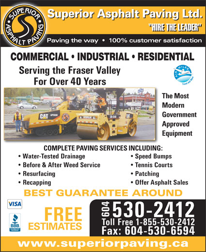 Superior Asphalt Paving Ltd (604-530-2412) - Display Ad - Water-Tested Drainage Speed Bumps Before & After Weed Service Tennis Courts Resurfacing Patching Recapping Offer Asphalt Sales BEST GUARANTEE AROUND 604 530-2412 FREE Toll Free 1-855-530-2412 ESTIMATES Fax: 604-530-6594 www.superiorpaving.ca COMPLETE PAVING SERVICES INCLUDING: COMMERCIAL   INDUSTRIAL   RESIDENTIAL Paving the way     100% customer satisfaction Serving the Fraser Valley For Over 40 Years Superior Asphalt Paving Ltd. HIRE THE LEADER The Most Modern Government Approved Equipment