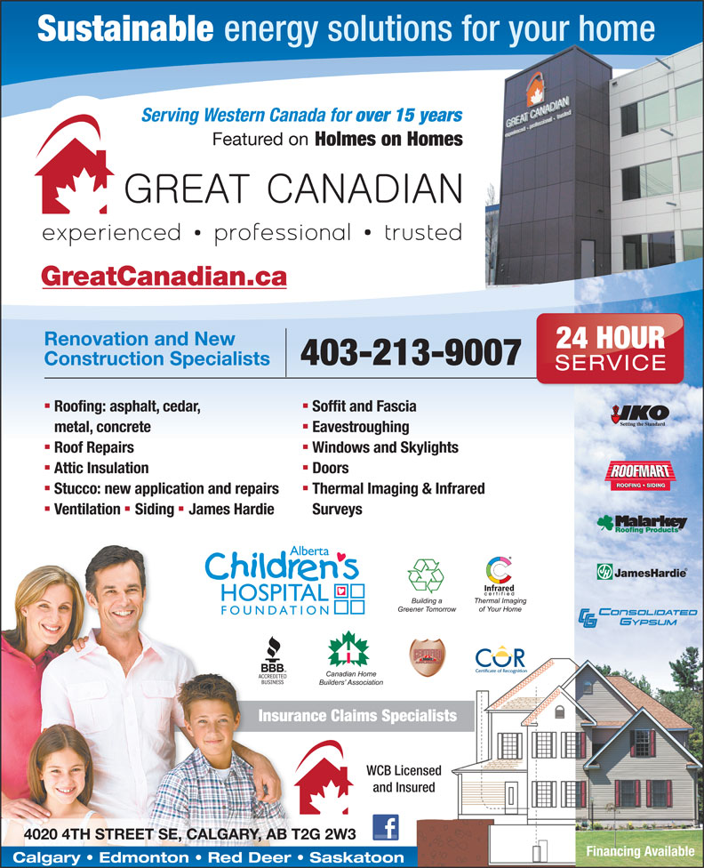 Great Canadian (403-263-7667) - Display Ad - Sustainable energy solutions for your home Serving Western Canada for over 15 years Featured on Holmes on Homes GreatCanadian.ca Renovation and New 24 HOUR 403-213-9007 Construction Specialists SERVICE nn Soffit and Fascia Roofing: asphalt, cedar, Eavestroughing metal, concrete nn Windows and Skylights Roof Repairs nn Doors Attic Insulation ROOFING   SIDING nn Thermal Imaging & Infrared Stucco: new application and repairs nn Surveys Ventilation Siding James Hardie Insurance Claims Specialists WCB Licensed and Insured 4020 4TH STREET SE, CALGARY, AB T2G 2W3 Financing Available Calgary   Edmonton   Red Deer   Saskatoon