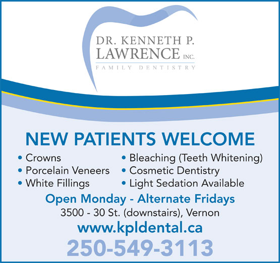 Lawrence Kenneth P Dr Inc (250-549-3113) - Annonce illustrée======= - NEW PATIENTS WELCOME Crowns Bleaching (Teeth Whitening) Porcelain Veneers Cosmetic Dentistry White Fillings Light Sedation Available Open Monday - Alternate Fridays 3500 - 30 St. (downstairs), Vernon www.kpldental.ca 250-549-3113