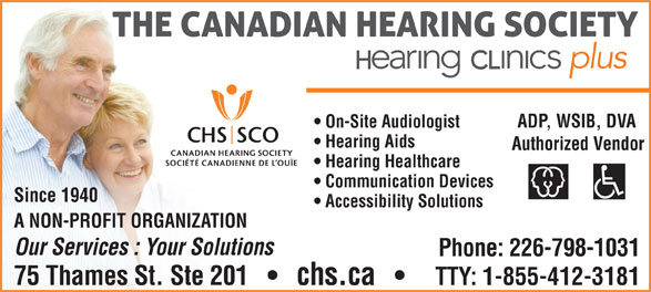 The Canadian Hearing Society (519-354-9347) - Annonce illustrée======= - TTY: 1-855-412-3181 ADP, WSIB, DVA On-Site Audiologist Hearing Aids Authorized Vendor Hearing Healthcare Communication Devices Since 1940 Accessibility Solutions A NON-PROFIT ORGANIZATION Our Services : Your Solutions Phone: 226-798-1031 75 Thames St. Ste 201       chs.ca