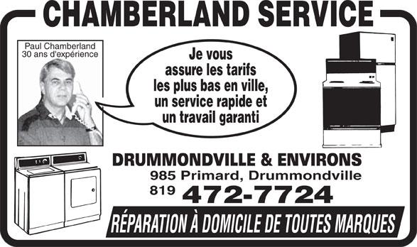 Chamberland Service Enr (819-472-7724) - Annonce illustrée======= - Paul Chamberland 30 ans d'expérience Je vous assure les tarifs les plus bas en ville, un service rapide et un travail garanti DRUMMONDVILLE & ENVIRONS 985 Primard, Drummondville 819 472-7724 RÉPARATION À DOMICILE DE TOUTES MARQUES