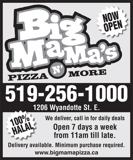 Big Mama's Pizza N' More (519-256-1000) - Display Ad - NOWOPEN PIZZAMORE -1000 1206 Wyandotte St. E. We deliver, call in for daily deals 100%HALAL519-256 Open 7 days a week from 11am till late. Delivery available. Minimum purchase required. www.bigmamapizza.ca