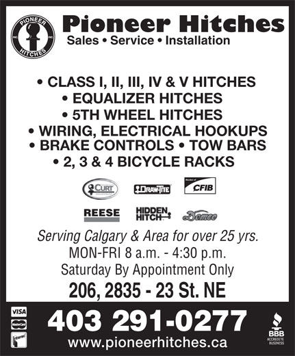 Pioneer Hitches (403-291-0277) - Display Ad - Pioneer Hitches Sales   Service   Installation CLASS I, II, III, IV & V HITCHES EQUALIZER HITCHES 5TH WHEEL HITCHES WIRING, ELECTRICAL HOOKUPS BRAKE CONTROLS   TOW BARS 2, 3 & 4 BICYCLE RACKS Member of REESE Serving Calgary & Area for over 25 yrs. MON-FRI 8 a.m. - 4:30 p.m. Saturday By Appointment Only 206, 2835 - 23 St. NE 403 291-0277 www.pioneerhitches.ca Pioneer Hitches Sales   Service   Installation CLASS I, II, III, IV & V HITCHES EQUALIZER HITCHES 5TH WHEEL HITCHES WIRING, ELECTRICAL HOOKUPS BRAKE CONTROLS   TOW BARS 2, 3 & 4 BICYCLE RACKS Member of REESE Serving Calgary & Area for over 25 yrs. MON-FRI 8 a.m. - 4:30 p.m. Saturday By Appointment Only 206, 2835 - 23 St. NE 403 291-0277 www.pioneerhitches.ca