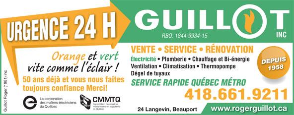 Guillot Roger (1981) Inc (418-661-9211) - Annonce illustrée======= - INC RBQ: 1844-9934-15 INC RBQ: 1844-9934-15 VENTE   SERVICE   RÉNOVATION Électricité Plomberie   Chauffage et Bi-énergie Électricité   Plomberie Chauffage et Bi-énergie DEPUISDEPUIS Ventilation   Climatisation   Thermopompe 1958 1958 Dégel de tuyaux 50 ans déjà et vous nous faites toujours confiance Merci! 418.661.9211 rporation 418.661.9211 rporation CMMTQ des maîtres électriciens Corporation des maîtres mécaniciens en tuyauterie SERVICE RAPIDE QUÉBEC MÉTRO du Québec mécaniciens en tuyauterie du Québec du Québec www.rogerguillot.ca 24 Langevin, Beauport www.rogerguillot.ca Guillot Roger (1981) inc La co 24 Langevin, Beauport Guillot Roger (1981) inc La co