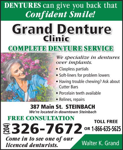 Grand Denture Clinic (204-326-7672) - Display Ad - Soft-liners for problem lowers Having trouble chewing? Ask about Cutter Bars Porcelain teeth available Relines, repairs 387 Main St.  STEINBACH We re located in downtown Steinbach TOLL FREE OR 1-866-635-5625 (204) Walter K. Grand 326-7672 Grand Denture ClinicClini We specialize in dentures over implants. Claspless partials