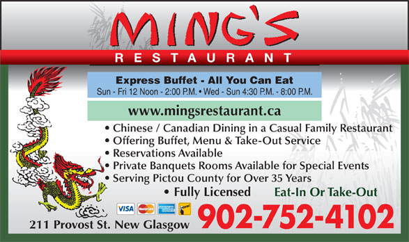 Ming's Restaurant (902-752-4102) - Annonce illustrée======= - RESTAURANT Express Buffet - All You Can Eat Sun - Fri 12 Noon - 2:00 P.M.   Wed - Sun 4:30 P.M. - 8:00 P.M. www.mingsrestaurant.ca Chinese / Canadian Dining in a Casual Family Restaurant Offering Buffet, Menu & Take-Out Service Reservations Available Private Banquets Rooms Available for Special Events Serving Pictou County for Over 35 Years Fully Licensed Eat-In Or Take-Out 902-752-4102 211 Provost St. New Glasgow