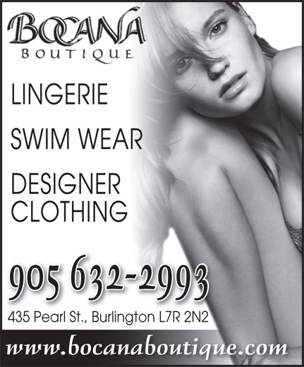 Bocana Boutique (905-632-2993) - Display Ad - SWIM WEAR LINGERIE LINGERIE SWIM WEAR DESIGNER CLOTHING 905 632-2993 435 Pearl St., Burlington L7R 2N2435 Pearl StBurlingto 2N2n L7R www.bocanaboutique.com DESIGNER CLOTHING 905 632-2993 435 Pearl St., Burlington L7R 2N2435 Pearl StBurlingto 2N2n L7R www.bocanaboutique.com