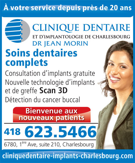 Clinique Dentaire & D'Implantologie (418-623-5466) - Annonce illustrée======= - À votre service depuis près de 20 ans DR JEAN MORIN Soins dentaires complets Consultation d implants gratuitete Nouvelle technologie d implantsants et de greffe Scan 3D Détection du cancer buccal Bienvenue aux nouveaux patients 418 623.54666 ère 6780, 1 Ave, suite 210, Charlesbourg cliniquedentaire-implants-charlesbourg.com