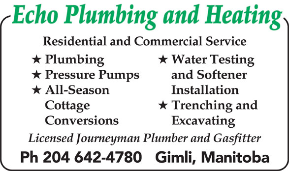 Echo Plumbing & Heating (204-642-4780) - Display Ad - Residential and Commercial Service Plumbing Water Testing Pressure Pumps Echo Plumbing and Heating and Softener All-Season Installation Cottage Trenching and Conversions Excavating Licensed Journeyman Plumber and Gasfitter Ph 204 642-4780   Gimli, Manitoba