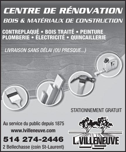L Villeneuve & Cie (1973) Lte (514-274-2446) - Annonce illustrée======= - PLOMBERIE   ÉLECTRICITÉ   QUINCAILLERIE LIVRAISON SANS DÉLAI (OU PRESQUE...) STATIONNEMENT GRATUIT Au service du public depuis 1875 www.lvilleneuve.com 514 274-2446 2 Bellechasse (coin St-Laurent) CENTRE DE RÉNOVATION BOIS & MATÉRIAUX DE CONSTRUCTION CONTREPLAQUÉ   BOIS TRAITÉ   PEINTURE