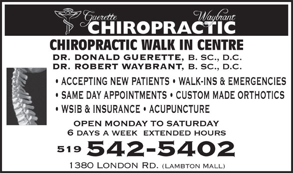 Dr. Robert Waybrant (519-542-5402) - Annonce illustrée======= - CHIROPRACTIC WALK IN CENTRE DR. DONALD GUERETTE, B. SC., D.C. DR. ROBERT WAYBRANT, B. SC., D.C. ACCEPTING NEW PATIENTS   WALK-INS & EMERGENCIES SAME DAY APPOINTMENTS   CUSTOM MADE ORTHOTICS WSIB & INSURANCE   ACUPUNCTURE 6 days a week  extended hours 519 542-5402 1380 LONDON RD. (LAMBTON MALL)