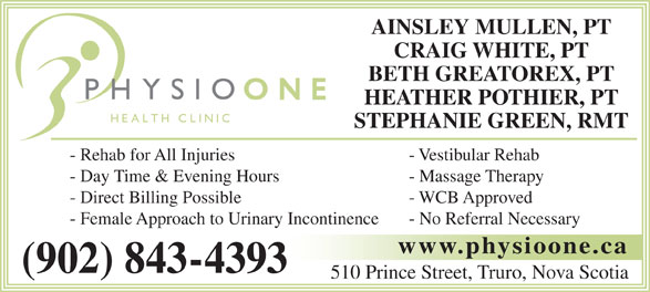 Physio One Health Clinic (902-843-4393) - Annonce illustrée======= - CRAIG WHITE, PT BETH GREATOREX, PT HEATHER POTHIER, PT STEPHANIE GREEN, RMT - Rehab for All Injuries - Vestibular Rehab - Day Time & Evening Hours - Massage Therapy - Direct Billing Possible - WCB Approved - Female Approach to Urinary Incontinence - No Referral Necessary www.physioone.ca (902) 843-4393 510 Prince Street, Truro, Nova Scotia AINSLEY MULLEN, PT