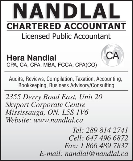 Nandlal Chartered Accountant (905-678-6263) - Annonce illustrée======= - Hera Nandlal CPA, CA, CFA, MBA, FCCA, CPA(CO) Audits, Reviews, Compilation, Taxation, Accounting, Bookkeeping, Business Advisory/Consulting 2355 Derry Road East, Unit 20 Skyport Corporate Centre Mississauga, ON. L5S 1V6 Website: www.nandlal.ca Tel: 289 814 2741 Cell: 647 496 6872 Fax: 1 866 489 7837