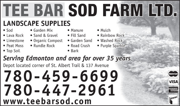 Tee Bar Sod Farms Ltd (780-447-2961) - Display Ad - 780-447-2961 www.teebarsod.com TEE BAR SOD FARM LTD. LANDSCAPE SUPPLIES Mulch  Manure  Sod Garden Mix Rainbow Rock  Fill Sand  Lava Rock Sand & Gravel Washed Rock  Garden Sand  Limestone Organic Compost Purple Sparkle  Road Crush  Peat Moss Rundle Rock Bark  Top Soil Serving Edmonton and area for over 35 years Depot located corner of St. Albert Trail & 137 Avenue 780-459-6699