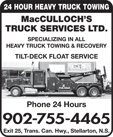 MacCulloch's Truck Services (902-755-4465) - Display Ad - 24 HOUR HEAVY TRUCK TOWING MacCULLOCH S TRUCK SERVICES LTD. SPECIALIZING IN ALL HEAVY TRUCK TOWING & RECOVERY TILT-DECK FLOAT SERVICE Phone 24 Hours 902-755-4465 Exit 25, Trans. Can. Hwy., Stellarton, N.S.