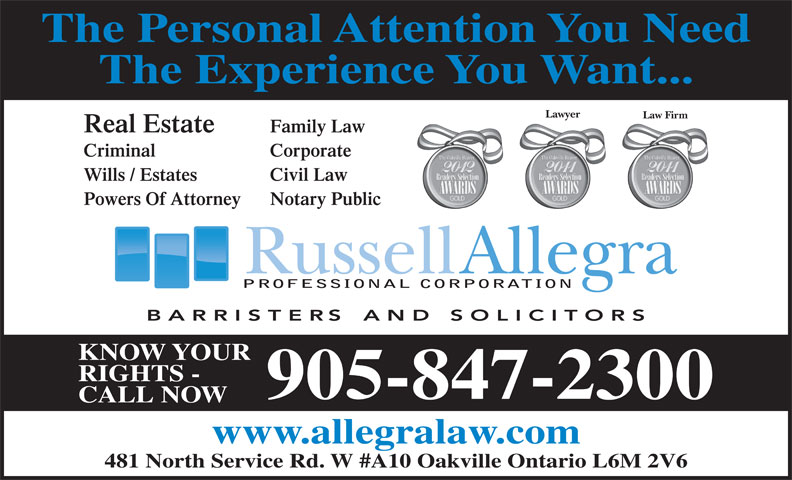 Allegra Russell (905-847-2300) - Annonce illustrée======= - The Experience You Want... The Personal Attention You Need Lawyer Law Firm Real Estate Family Law Criminal Corporate Wills / Estates Civil Law Powers Of Attorney Notary Public PROFESSIONAL CORPORATION KNOW YOUR RIGHTS - 905-847-2300 CALL NOW www.allegralaw.com 481 North Service Rd. W #A10 Oakville Ontario L6M 2V6