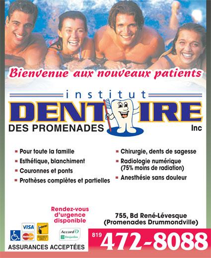 Clinique Dentaire Familiale des Promenades (819-472-8088) - Annonce illustrée======= - Pour toute la famille Chirurgie, dents de sagesse Esthétique, blanchiment Radiologie numérique (75% moins de radiation) Couronnes et ponts Anesthésie sans douleur Prothèses complètes et partielles Rendez-vous d urgence 755, Bd René-Lévesque disponible (Promenades Drummondville) 819 ASSURANCES ACCEPTÉES 472-8088 Inc