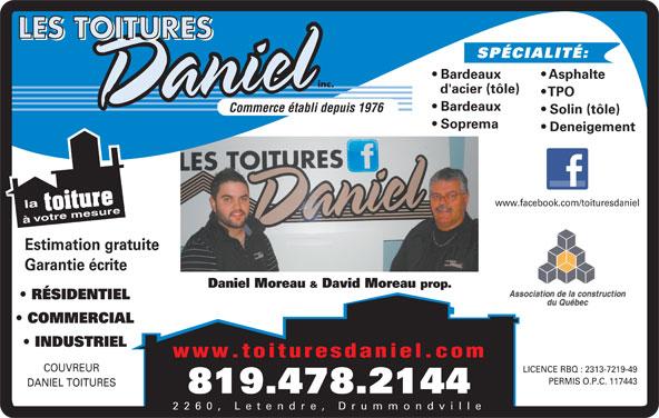Les Toitures Daniel Inc (819-478-2144) - Annonce illustrée======= - SPÉCIALITÉ: Asphalte Bardeaux d'acier (tôle) TPO Bardeaux Commerce établi depuis 1976 Solin (tôle) Soprema Deneigement www.facebook.com/toituresdaniel à Estimation gratuite Garantie écrite Daniel Moreau & David Moreau prop. RÉSIDENTIEL COMMERCIAL SPÉCIALITÉ: Asphalte Bardeaux d'acier (tôle) TPO Bardeaux Commerce établi depuis 1976 Solin (tôle) Soprema Deneigement www.facebook.com/toituresdaniel à Estimation gratuite Garantie écrite Daniel Moreau & David Moreau prop. RÉSIDENTIEL COMMERCIAL INDUSTRIEL www.toituresdaniel.com COUVREUR LICENCE RBQ : 2313-7219-49 PERMIS O.P.C. 117443 DANIEL TOITURES 819.478.2144 2260, Letendre, Drummondville INDUSTRIEL www.toituresdaniel.com COUVREUR LICENCE RBQ : 2313-7219-49 PERMIS O.P.C. 117443 DANIEL TOITURES 819.478.2144 2260, Letendre, Drummondville