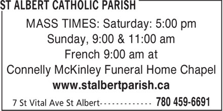 St Albert Catholic Parish (780-459-6691) - Display Ad - MASS TIMES: Saturday: 5:00 pm Sunday, 9:00 & 11:00 am French 9:00 am at Connelly McKinley Funeral Home Chapel www.stalbertparish.ca MASS TIMES: Saturday: 5:00 pm Sunday, 9:00 & 11:00 am French 9:00 am at Connelly McKinley Funeral Home Chapel www.stalbertparish.ca