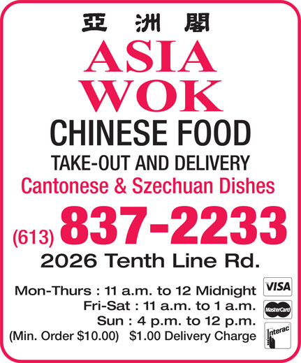 Asia Wok Chinese Food Take-Out (613-837-2233) - Annonce illustrée======= - CHINESE FOOD TAKE-OUT AND DELIVERY Cantonese & Szechuan Dishes (613) 837-2233 2026 Tenth Line Rd. Mon-Thurs : 11 a.m. to 12 Midnight Fri-Sat : 11 a.m. to 1 a.m. Sun : 4 p.m. to 12 p.m. (Min. Order $10.00)   $1.00 Delivery Charge ASIA WOK
