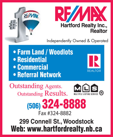 RE/MAX Hartford Realty Inc (506-324-8888) - Annonce illustrée======= - Independently Owned & Operated Farm Land / Woodlots Residential Commercial Referral Network Outstanding Agents. OutstandingResults. Fax #324-8882 299 Connell St., Woodstock Web: www.hartfordrealty.nb.ca