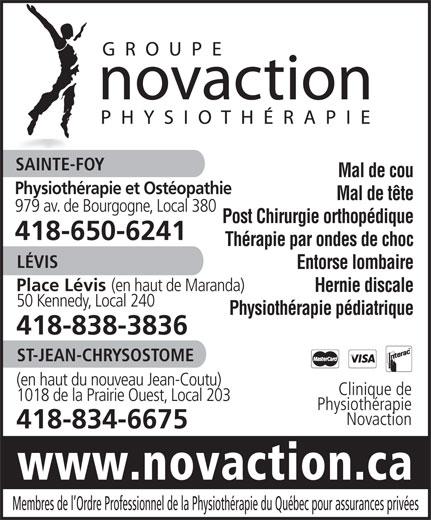 Groupe Novaction Physiothérapie (418-650-6241) - Annonce illustrée======= - Mal de cou Physiothérapie et Ostéopathie Mal de tête 979 av. de Bourgogne, Local 380 Post Chirurgie orthopédique 418-650-6241 Thérapie par ondes de choc LÉVIS Entorse lombaire Place Lévis (en haut de Maranda) Hernie discale 50 Kennedy, Local 240 Physiothérapie pédiatrique 418-838-3836 ST-JEAN-CHRYSOSTOME (en haut du nouveau Jean-Coutu) Clinique de 1018 de la Prairie Ouest, Local 203 Physiothérapie Novaction 418-834-6675 www.novaction.ca Membres de l Ordre Professionnel de la Physiothérapie du Québec pour assurances privées SAINTE-FOY