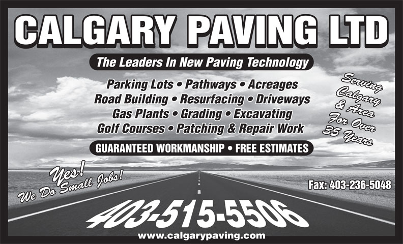 Calgary Paving Ltd (403-263-2411) - Display Ad - CALGARY PAVING LTD The Leaders In New Paving Technology Serving Parking Lots   Pathways   Acreages Calgary Road Building   Resurfacing   Driveways & Area Gas Plants   Grading   Excavating For Over Golf Courses   Patching & Repair Work 35 Years GUARANTEED WORKMANSHIP   FREE ESTIMATES Yes!We Do Small Jobs!Yes!We Do Small Jobs! Fax: 403-236-5048 www.calgarypaving.com