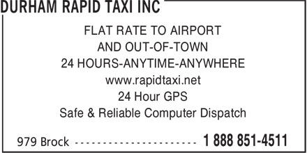Durham Rapid Taxi Inc (1-888-851-4511) - Display Ad - FLAT RATE TO AIRPORT AND OUT-OF-TOWN 24 HOURS-ANYTIME-ANYWHERE www.rapidtaxi.net 24 Hour GPS Safe & Reliable Computer Dispatch