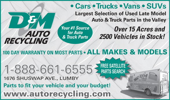 D & M Auto Recycling (250-547-2310) - Display Ad - Cars   Trucks   Vans   SUVs Largest Selection of Used Late Model Auto & Truck Parts in the Valley Your #1 Source Over 15 Acres and for Auto AUTO & Truck Parts 2500 Vehicles in Stock! RECYCLING 100 DAY WARRANTY ON MOST PARTS ALL MAKES & MODELS FREE SATELLITE PARTS SEARCH 1-888-661-6555 1676 SHUSWAP AVE., LUMBY Parts to fit your vehicle and your budget! www.autorecycling.com
