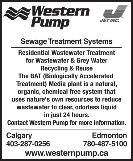 Western Pump (403-287-0256) - Annonce illustrée======= - Treatment) Media plant is a natural, organic, chemical free system that uses nature's own resources to reduce wastewater to clear, odorless liquid in just 24 hours. Contact Western Pump for more information. Calgary Edmonton 403-287-0256 780-487-5100 www.westernpump.ca The BAT (Biologically Accelerated Western Pump Sewage Treatment Systems Residential Wastewater Treatment for Wastewater & Grey Water Recycling & Reuse