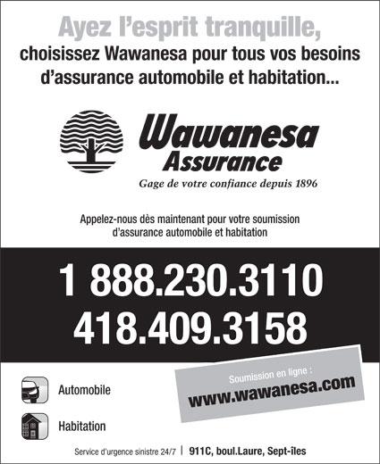 Wawanesa Assurance (418-409-3158) - Annonce illustrée======= - Ayez l esprit tranquille, choisissez Wawanesa pour tous vos besoins d assurance automobile et habitation... Appelez-nous dès maintenant pour votre soumission d assurance automobile et habitation 1 888.230.3110 418.409.3158 Soumiss ilion en gne : ww.w aesawanw .com Automobile Habitation Service d urgence sinistre 24/7 911C, boul.Laure, Sept-îles