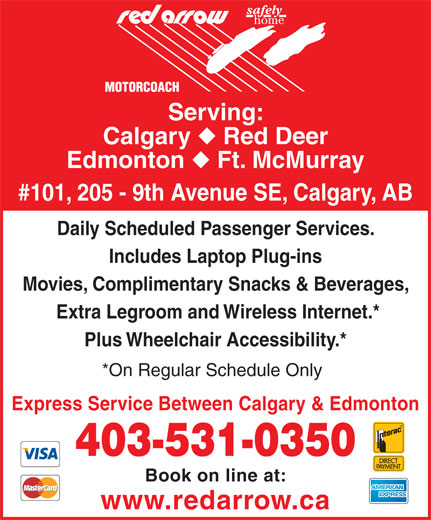 Red Arrow (403-531-0350) - Display Ad - Serving: Calgary Red Deer Edmonton Ft. McMurray #101, 205 - 9th Avenue SE, Calgary, AB Daily Scheduled Passenger Services. Includes Laptop Plug-ins Movies, Complimentary Snacks & Beverages, Extra Legroom and Wireless Internet.* Plus Wheelchair Accessibility.* *On Regular Schedule Only Express Service Between Calgary & Edmonton 403-531-0350 Book on line at: www.redarrow.ca Plus Wheelchair Accessibility.* *On Regular Schedule Only Express Service Between Calgary & Edmonton 403-531-0350 Book on line at: www.redarrow.ca Serving: Calgary Red Deer Edmonton Ft. McMurray #101, 205 - 9th Avenue SE, Calgary, AB Daily Scheduled Passenger Services. Includes Laptop Plug-ins Movies, Complimentary Snacks & Beverages, Extra Legroom and Wireless Internet.*