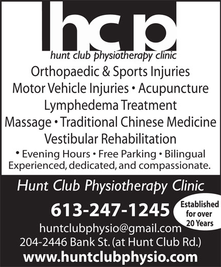 Hunt Club Physiotherapy Clinic (613-247-1245) - Display Ad - Orthopaedic & Sports Injuries Motor Vehicle Injuries   Acupuncture Lymphedema Treatment Massage   Traditional Chinese Medicine Vestibular Rehabilitation Evening Hours   Free Parking   Bilingual Experienced, dedicated, and compassionate. Hunt Club Physiotherapy Clinic Established 613-247-1245 for over 20 Years 204-2446 Bank St. (at Hunt Club Rd.) www.huntclubphysio.com