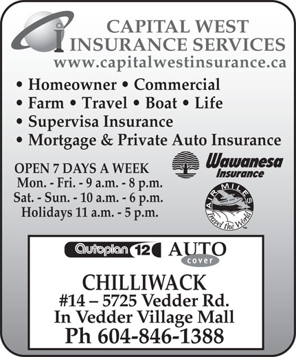 Capital West Insurance (604-846-1388) - Annonce illustrée======= - Mon. - Fri. - 9 a.m. - 8 p.m. Sat. - Sun. - 10 a.m. - 6 p.m. Holidays 11 a.m. - 5 p.m. AUTO CHILLIWACK #14 - 5725 Vedder Rd. In Vedder Village Mall Ph 604-846-1388 OPEN 7 DAYS A WEEK INSURANCE SERVICES www.capitalwestinsurance.ca Homeowner   Commercial Farm   Travel   Boat   Life Supervisa Insurance Mortgage & Private Auto Insurance CAPITAL WEST