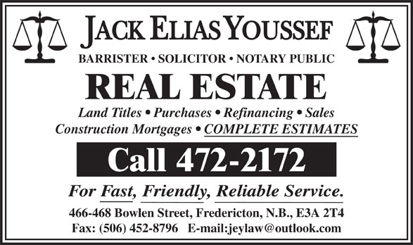 Jack Youssef (506-472-2172) - Annonce illustrée======= - BARRISTER   SOLICITOR   NOTARY PUBLIC REAL ESTATE Land Titles   Purchases   Refinancing   Sales Construction Mortgages   COMPLETE ESTIMATES Call 472-2172 For Fast, Friendly, Reliable Service. 466-468 Bowlen Street, Fredericton, N.B., E3A 2T4