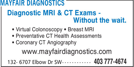 Mayfair Diagnostics (403-777-4674) - Display Ad - Diagnostic MRI & CT Exams - Without the wait. • Virtual Colonoscopy • Breast MRI • Preventative CT Health Assessments • Coronary CT Angiography www.mayfairdiagnostics.com