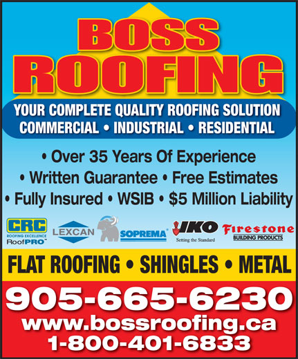 Boss Roofing (905-665-6230) - Display Ad - www.bossroofing.ca 1-800-401-6833 YOUR COMPLETE QUALITY ROOFING SOLUTION COMMERCIAL   INDUSTRIAL   RESIDENTIAL Over 35 Years Of Experience Written Guarantee   Free Estimates Fully Insured   WSIB   $5 Million Liability FLAT ROOFING   SHINGLES   METAL 905-665-6230